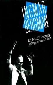 Ingmar Bergman - An Artist's Journey: On Stage, On Screen, In Print ebook by Roger W. Oliver