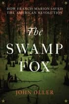 The Swamp Fox - How Francis Marion Saved the American Revolution ebook by John Oller