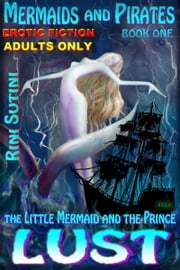 Mermaids and Pirates, the Little Mermaid and the Prince, book one: Lust ebook by Rini Sutini