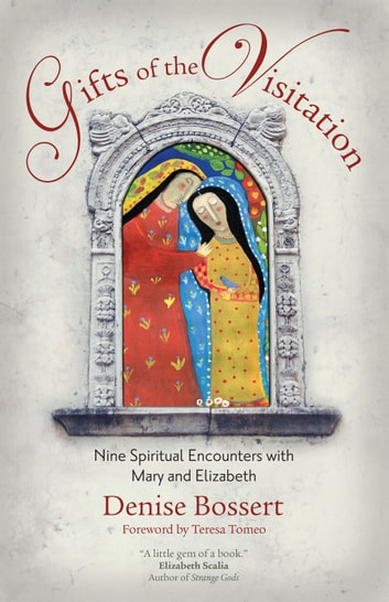 Gifts of the Visitation - Nine Spiritual Encounters with Mary and Elizabeth ebook by Denise Bossert