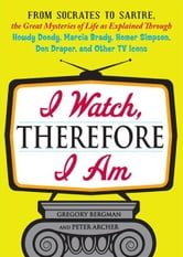 I Watch, Therefore I Am: From Socrates to Sartre, the Great Mysteries of Life as Explained Through Howdy Doody, Marcia Brady, Homer Simpson, Don Draper, and other TV Icons ebook by Gregory Bergman,Peter Archer