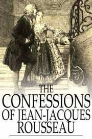 The Confessions of Jean-Jacques Rousseau - Complete ebook by Jean-Jacques Rousseau,W. Conyngham Mallory