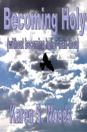 Becoming Holy (without becoming Holier-than-Thou) ebook by Karen Woods