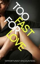 Too Fast For Love: Opportunist Encounters ebook by Various