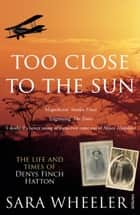 Too Close To The Sun - The Life and Times of Denys Finch Hatton ebook by Sara Wheeler