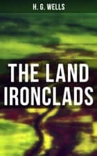 THE LAND IRONCLADS - A rare science fiction tale by H. G. Wells ebook by H. G. Wells