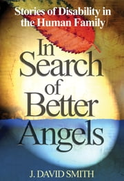 In Search of Better Angels - Stories of Disability in the Human Family ebook by J. David Smith