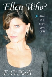 Ellen Who? Story of a Secret Love Child ebook by E. O'Neill
