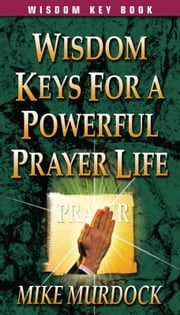 Wisdom Keys For A Powerful Prayer Life ebook by Mike Murdock