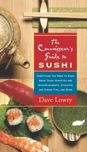 The Connoisseur's Guide to Sushi - Everything You Need to Know About Sushi Varieties And Accompaniments, Etiquette And Dining Tips And ebook by Dave Lowry