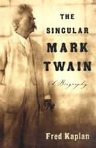 The Singular Mark Twain ebook by Fred Kaplan
