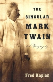 The Singular Mark Twain - A Biography ebook by Fred Kaplan