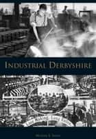 Industrial Derbyshire ebook by Michael E. Smith