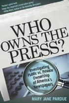 Who Owns the Press?: Investigating Public vs. Private Ownership of America's Newspapers ebook by Mary Jane Pardue