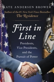 First in Line - Presidents, Vice Presidents, and the Pursuit of Power ebook by Kate Andersen Brower