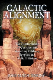 Galactic Alignment - The Transformation of Consciousness According to Mayan, Egyptian, and Vedic Traditions ebook by John Major Jenkins
