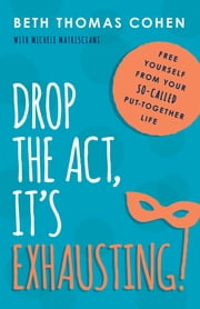 Drop the Act, It's Exhausting! - Free Yourself from Your So-Called Put-Together Life ebook by Beth Thomas Cohen
