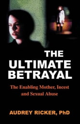 The Ultimate Betrayal: The Enabling Mother, Incest and Sexual Abuse ebook by Ricker, Audrey