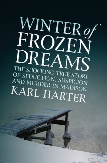 Winter of Frozen Dreams - The Shocking True Story of Seduction, Suspicion, and Murder in Madison ebook by Karl Harter