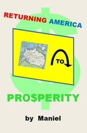 Returning America to Prosperity ebook by Maniel