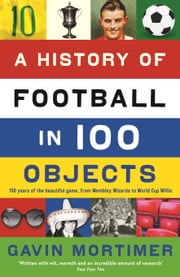 A History of Football in 100 Objects ebook by Gavin Mortimer