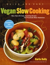 Quick and Easy Vegan Slow Cooking - More Than 150 Tasty, Nourishing Recipes That Practically Make Themselves ebook by Carla Kelly