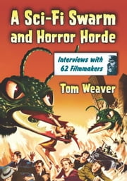 A Sci-Fi Swarm and Horror Horde: Interviews with 62 Filmmakers ebook by Tom Weaver