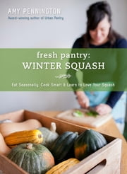 Fresh Pantry: Winter Squash - Eat Seasonally, Cook Smart & Learn to Love Your Squash ebook by Amy Pennington