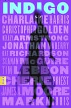 Indigo - A Novel ebook by Charlaine Harris, Christopher Golden, Jonathan Maberry, Kelley Armstrong, Kat Richardson, Seanan McGuire, Tim Lebbon, Cherie Priest, Mark Morris, Eva Diaz, James A. Moore