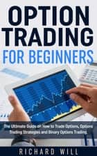 Option Trading for Beginners: The Ultimate Guide on How to Trade Options, Options Trading Strategies and Binary Options Trading. ebook by Richard Will