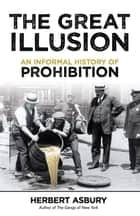 The Great Illusion - An Informal History of Prohibition ebook by Herbert Asbury