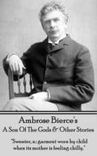 "A Son Of The Gods, A Horseman In The Sky & An Occurrence At Owl Creek Bridge - ""Sweater, n.: garment worn by child when its mother is feeling chilly."" ebook by Ambrose Bierce"