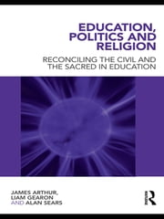 Education, Politics and Religion - Reconciling the Civil and the Sacred in Education ebook by James Arthur,Liam Gearon,Alan Sears