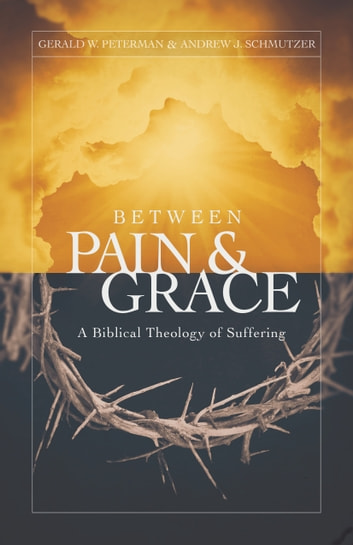 Between Pain and Grace - A Biblical Theology of Suffering ebook by Gerald Peterman,Andrew Schmutzer