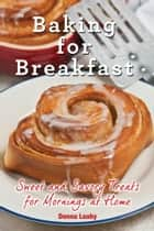 Baking for Breakfast - Sweet and Savory Treats for Mornings at Home ebook by Donna Leahy