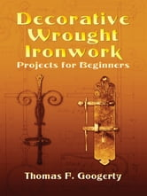 Decorative Wrought Ironwork Projects for Beginners ebook by Thomas F. Googerty