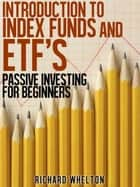 Introduction to Index Funds and ETF's - Passive Investing for Beginners ebook by Richard Whelton