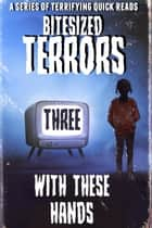 Bitesized Terrors 3: With These Hands - Bitesized Terrors, #3 ebook by Michael Bray