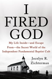 I Fired God - My Life Inside---and Escape from---the Secret World of the Independent Fundamental Baptist Cult ebook by Jocelyn Zichterman