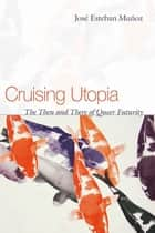 Cruising Utopia - The Then and There of Queer Futurity ebook by José Esteban Muñoz