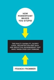 How PowerPoint Makes You Stupid - The Faulty Causality, Sloppy Logic, Decontextualized Data, and Seductive Showmanship That Have Taken ebook by Franck Frommer,George Holoch