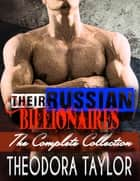 Their Russian Billionaires - The Complete Collection - 4 Novels!!! Her Russian Billionaire, Her Russian Surrender, Her Russian Beast, Her Russian Brute ebook de Theodora Taylor
