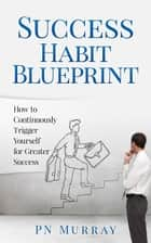 Success Habit Blueprint: How to Continuously Trigger Yourself for Greater Success ebook by PN Murray