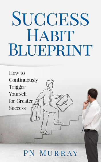 Success habit blueprint how to continuously trigger yourself for success habit blueprint how to continuously trigger yourself for greater success ebook by pn murray malvernweather Image collections