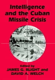 Intelligence and the Cuban Missile Crisis ebook by James G. Blight,David A. Welch