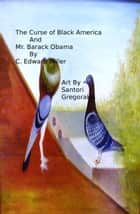 The Curse of Black America and Mr. Barack Obama ebook by C Edward Miller
