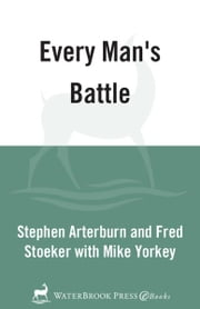 Every Man's Battle - Every Man's Guide to Winning the War on Sexual Temptation One Victory at a Time ebook by Stephen Arterburn,Fred Stoeker,Mike Yorkey
