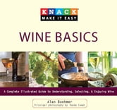 Knack Wine Basics - A Complete Illustrated Guide to Understanding, Selecting & Enjoying Wine ebook by Alan Boehmer,Renée Comet