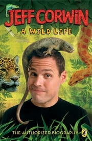 Jeff Corwin: A Wild Life - The Authorized Biography ebook by Jeff Corwin