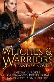 Witches and Warriors - 5 Fantasy Novels ebook by Annie Bellet, Lindsay Buroker, C. Greenwood,...